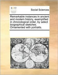 Remarkable instances in ancient and modern history, exemplified in chronological order, by select biographical sketches. Ornamented with portraits. - See Notes Multiple Contributors