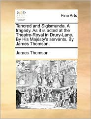 Tancred and Sigismunda. a Tragedy. as It Is Acted at the Theatre-Royal in Drury-Lane. by His Majesty's Servants. by James Thomson.
