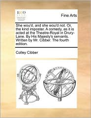 She wou'd, and she wou'd not. Or, the kind imposter. A comedy, as it is acted at the Theatre-Royal in Drury-Lane. By His Majesty's servants. Written by Mr. Cibber. The fourth edition. - Colley Cibber