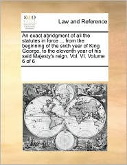 An Exact Abridgment Of All The Statutes In Force ... From The Beginning Of The Sixth Year Of King George, To The Eleventh Year Of