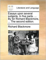 Essays Upon Several Subjects. in Five Parts. ... by Sir Richard Blackmore, ... the Second Edition.