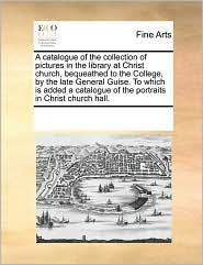 A Catalogue Of The Collection Of Pictures In The Library At Christ Church, Bequeathed To The College, By The Late General Guise. T