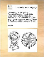 The works of M. de Voltaire. Translated from the French. With notes, historical and critical. By T. Smollett, M.D. T. Francklin, M.A. and others. In twenty-four volumes. Volume X. The fourth edition. Volume 10 of 24