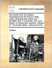 The works of M. de Voltaire. Translated from the French. With notes, historical and critical. By T. Smollett, M.D. T. Francklin, M.A. and others. In twenty-four volumes. Volume IX. The fourth edition. Volume 9 of 24