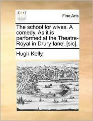 The School For Wives. A Comedy. As It Is Performed At The Theatre-royal In Drury-lane, [sic].
