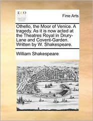 Othello, the Moor of Venice. a Tragedy. as It Is Now Acted a