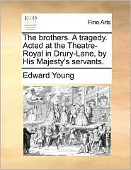 The brothers. A tragedy. Acted at the Theatre-Royal in Drury-Lane, by His Majesty's servants. - Edward Young