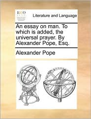An essay on man. To which is added, the universal prayer. By Alexander Pope, Esq. - Alexander Pope
