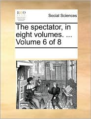 The Spectator, In Eight Volumes. ...  Volume 6 Of 8