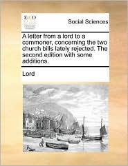 A letter from a lord to a commoner, concerning the two church bills lately rejected. The second edition with some additions. - Lord