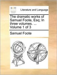 The dramatic works of Samuel Foote, Esq; In three volumes. . Volume 1 of 3