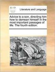 Advice to a son, directing him how to demean himself in the most important passages of life. The fourth edition.