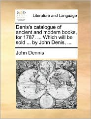 Denis's Catalogue of Ancient and Modern Books, for 1787. ... Which Will Be Sold ... by John Denis, ...