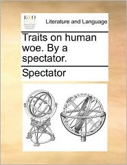 Traits on human woe. By a spectator. - Spectator