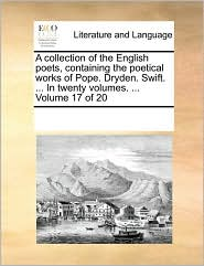 A Collection Of The English Poets, Containing The Poetical Works Of Pope. Dryden. Swift. ... In Twenty Volumes. ...  Volume 17 Of