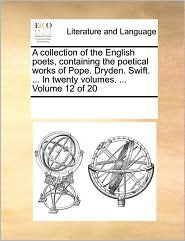 A Collection Of The English Poets, Containing The Poetical Works Of Pope. Dryden. Swift. ... In Twenty Volumes. ...  Volume 12 Of