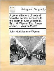A general history of Ireland, from the earliest accounts to the death of King William III. By J.H. Wynne, Esq. A new edition. . Volume 2 of 2 - John Huddlestone Wynne