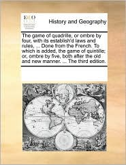 The game of quadrille, or ombre by four, with its establish'd laws and rules, . Done from the French. To which is added, the game of quintille; or, ombre by five, both after the old and new manner. . The third edition.