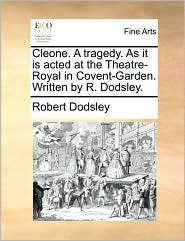Cleone. A tragedy. As it is acted at the Theatre-Royal in Covent-Garden. Written by R. Dodsley.