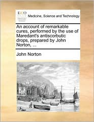 An account of remarkable cures, performed by the use of Maredant's antiscorbutic drops, prepared by John Norton, ... - John Norton