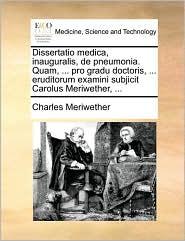 Dissertatio medica, inauguralis, de pneumonia. Quam, ... pro gradu doctoris, ... eruditorum examini subjicit Carolus Meriwether, ... - Charles Meriwether