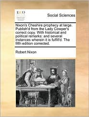 Nixon's Cheshire prophecy at large. Publish'd from the Lady Cowper's correct copy. With historical and political remarks: and several instances wherein it is fulfill'd. The fifth edition corrected. - Robert Nixon