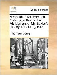 A rebuke to Mr. Edmund Calamy, author of the Abridgment of Mr. Baxter's life. By Tho. Long, B.D. - Thomas Long