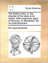 The British crisis; or, the disorder of the state at its height. With prognostic signs of recovery, or dissolution. By no royal physician. - No royal physician