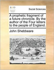 A prophetic fragment of a future chronicle. By the author of the Four letters to the people of England. - John Shebbeare