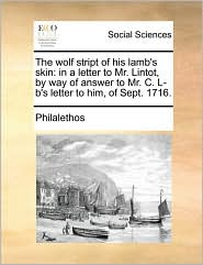The wolf stript of his lamb's skin: in a letter to Mr. Lintot, by way of answer to Mr. C. L-b's letter to him, of Sept. 1716. - Philalethos