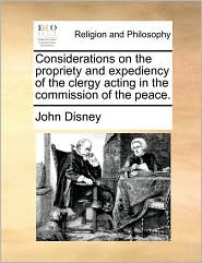 Considerations on the propriety and expediency of the clergy acting in the commission of the peace. - John Disney