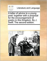 A letter of advice to a young poet: together with a proposal for the encouragement of poetry in this Kingdom. By J. Swift. The second edition. - See Notes Multiple Contributors
