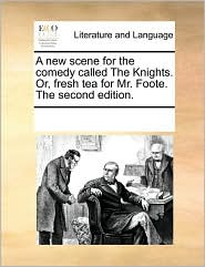 A new scene for the comedy called The Knights. Or, fresh tea for Mr. Foote. The second edition. - See Notes Multiple Contributors