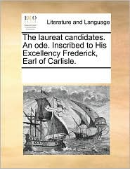 The laureat candidates. An ode. Inscribed to His Excellency Frederick, Earl of Carlisle. - See Notes Multiple Contributors