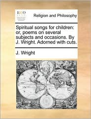 Spiritual songs for children: or, poems on several subjects and occasions. By J. Wright. Adorned with cuts. - J. Wright