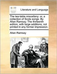 The tea-table miscellany: or, a collection of Scots songs. By Allan Ramsay. The thirteenth edition, with large additions, not printed in any former impression. - Allan Ramsay