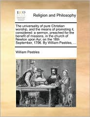 The universality of pure Christian worship, and the means of promoting it, considered: a sermon, preached for the benefit of missions, in the church of Newton upon Ayr, on the 18th September, 1796. By William Peebles, ... - William Peebles