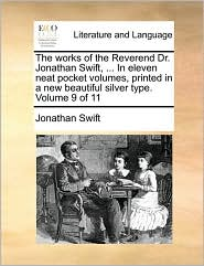 The Works of the Reverend Dr. Jonathan Swift, ... in Eleven Neat Pocket Volumes, Printed in a New Beautiful Silver Type. Volume 9 of 11