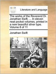The Works Of The Reverend Dr. Jonathan Swift, ... In Eleven Neat Pocket Volumes, Printed In A New Beautiful Silver Type.  Volume 8