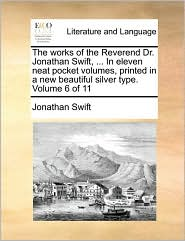 The Works of the Reverend Dr. Jonathan Swift, ... in Eleven Neat Pocket Volumes, Printed in a New Beautiful Silver Type. Volume 6 of 11