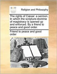 The rights of C sar: a sermon. In which the scripture-doctrine of magistracy is opened up and enforced. By a friend to peace and good order. - Friend to Friend to peace and good order