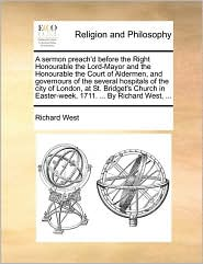 A sermon preach'd before the Right Honourable the Lord-Mayor and the Honourable the Court of Aldermen, and governours of the several hospitals of the city of London, at St. Bridget's Church in Easter-week, 1711. . By Richard West, . - Richard West