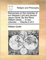 Discourses On The Miracles Of Our Blessed Lord And Saviour Jesus Christ. By The Revd. William Dodd, ... In Two Volumes. ...  Volum