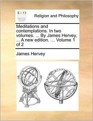Meditations and Contemplations. in Two Volumes. ... by James Hervey, ... a New Edition. ... Volume 1 of 2