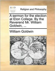A Sermon for the Election at Eton College. by the Reverend Mr. William Goldwin, ...