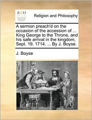 A sermon preach'd on the occasion of the accession of ... King George to the Throne, and his safe arrival in the kingdom, Sept. 19. 1714. ... By J. Boyse.