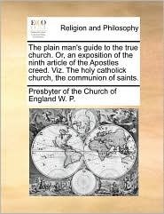 The Plain Man's Guide To The True Church. Or, An Exposition Of The Ninth Article Of The Apostles Creed. Viz. The Holy Catholick Ch