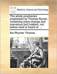 The Whole Prophecies Prophesied by Thomas Rymer, Containing Many Strange and Marvelous [Sic] Matters, Not Before Read or Heard Of. ...