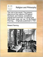 The rod or the sword. The present dilemma of the nations of England, Scotland, and Ireland, considered, argued and improved, in a discourse from Ezek. chap. xxi. ver. 13. By Robert Fleming, ... Originally published in 1701. - Robert Fleming