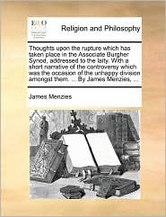 Thoughts upon the rupture which has taken place in the Associate Burgher Synod, addressed to the laity. With a short narrative of the controversy which was the occasion of the unhappy division amongst them. ... By James Menzies, ... - James Menzies